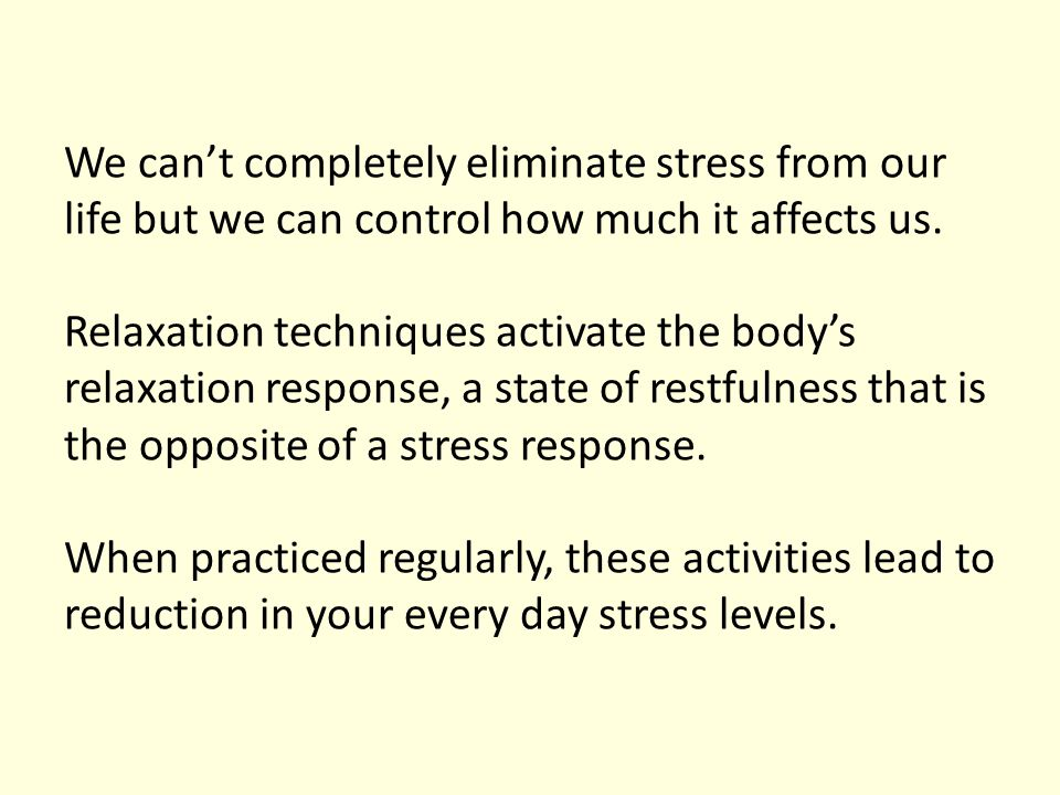 We can't completely eliminate stress from our life but we can control how much it affects us. Relaxation techniques activate the body's relaxation res