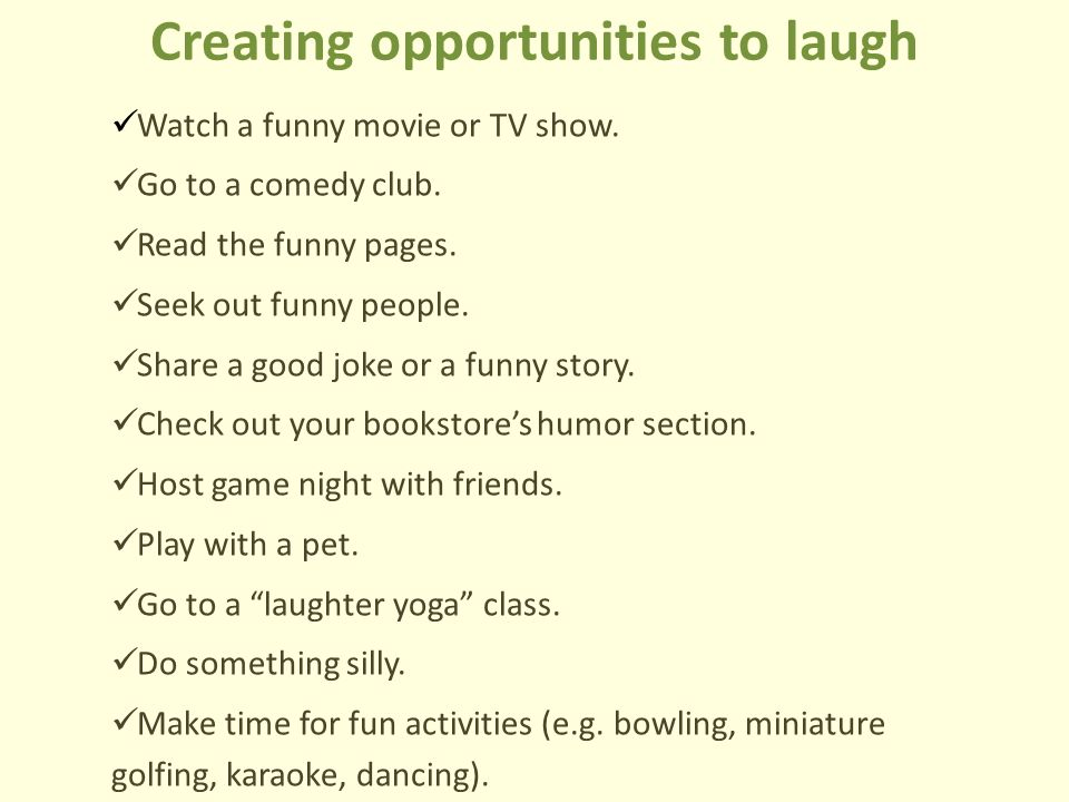 Creating opportunities to laugh Watch a funny movie or TV show. Go to a comedy club. Read the funny pages. Seek out funny people. Share a good joke or