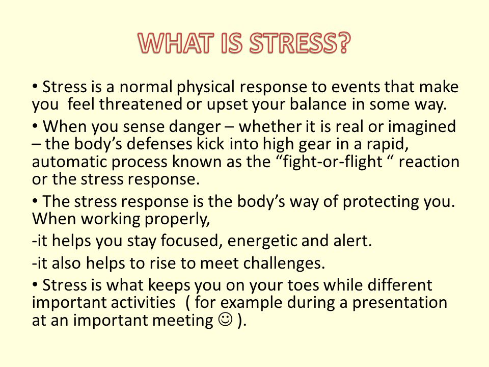 Stress is a normal physical response to events that make you feel threatened or upset your balance in some way. When you sense danger – whether it is