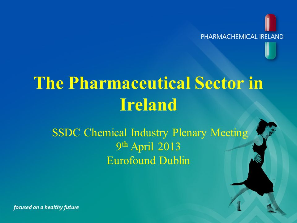 The Pharmaceutical Sector in Ireland SSDC Chemical Industry Plenary Meeting 9 th April 2013 Eurofound Dublin