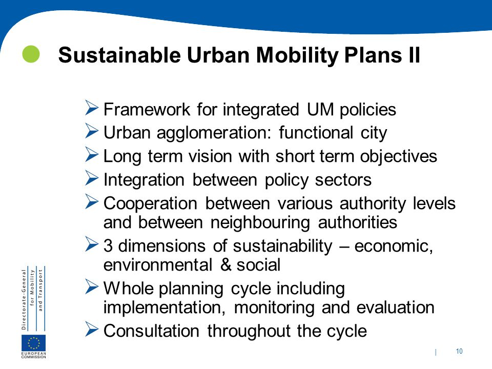 | 10 Sustainable Urban Mobility Plans II  Framework for integrated UM policies  Urban agglomeration: functional city  Long term vision with short t