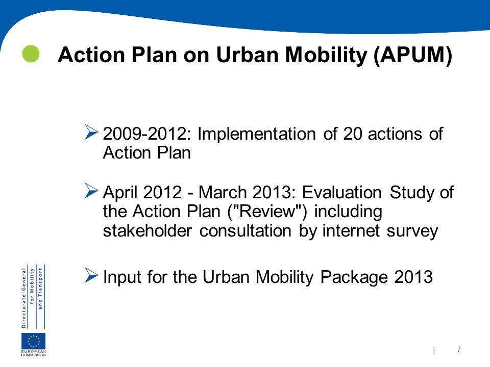 | 7 Action Plan on Urban Mobility (APUM)  2009-2012: Implementation of 20 actions of Action Plan  April 2012 - March 2013: Evaluation Study of the Action Plan ( Review ) including stakeholder consultation by internet survey  Input for the Urban Mobility Package 2013