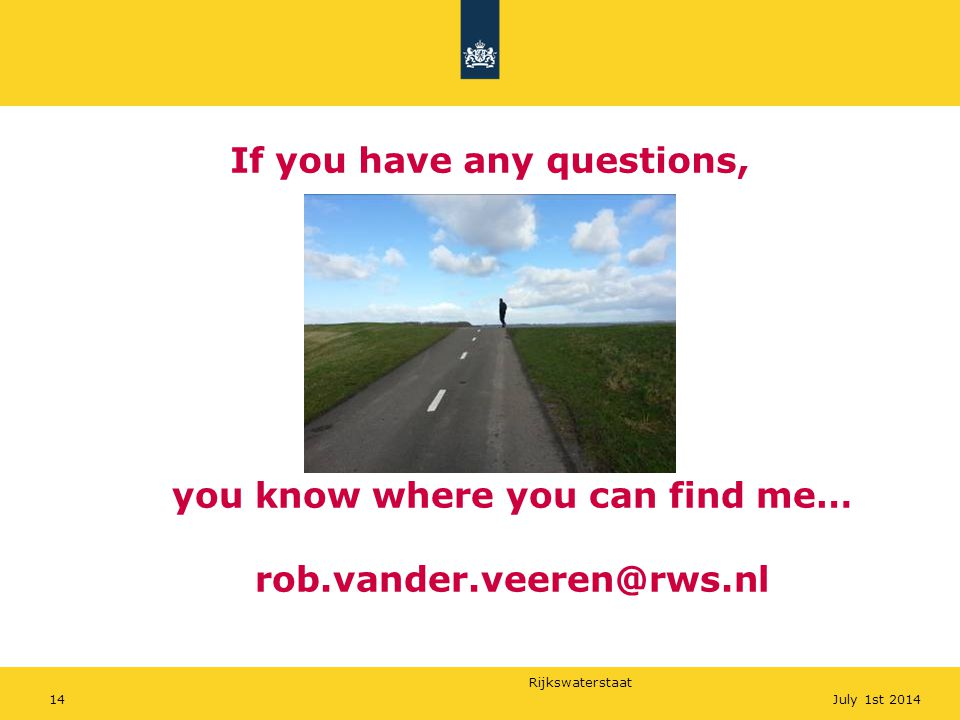 Rijkswaterstaat 14July 1st 2014 If you have any questions, you know where you can find me… rob.vander.veeren@rws.nl