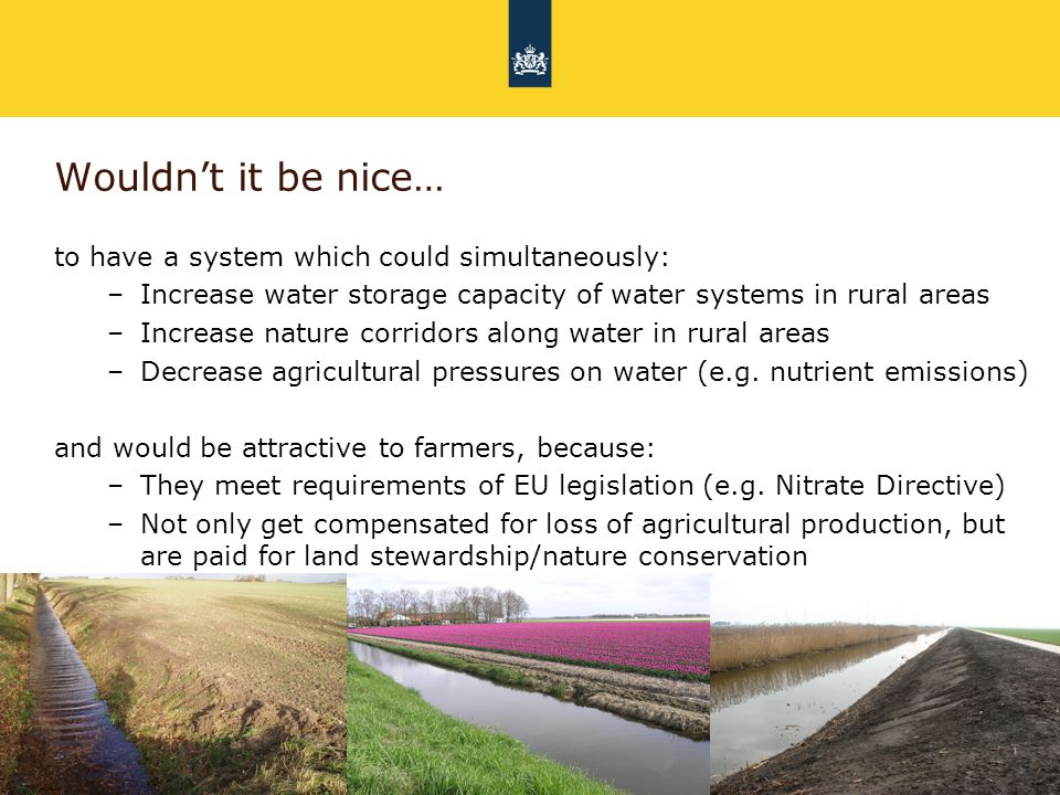 Rijkswaterstaat 5July 1st 2014 Wouldn't it be nice… to have a system which could simultaneously: –Increase water storage capacity of water systems in rural areas –Increase nature corridors along water in rural areas –Decrease agricultural pressures on water (e.g.