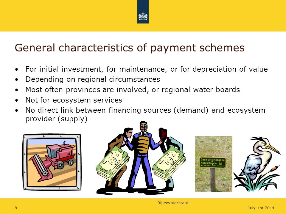 Rijkswaterstaat 8July 1st 2014 General characteristics of payment schemes For initial investment, for maintenance, or for depreciation of value Depending on regional circumstances Most often provinces are involved, or regional water boards Not for ecosystem services No direct link between financing sources (demand) and ecosystem provider (supply)