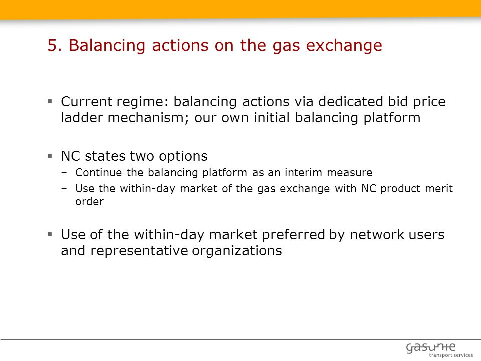  Current regime: balancing actions via dedicated bid price ladder mechanism; our own initial balancing platform  NC states two options –Continue the balancing platform as an interim measure –Use the within-day market of the gas exchange with NC product merit order  Use of the within-day market preferred by network users and representative organizations 5.
