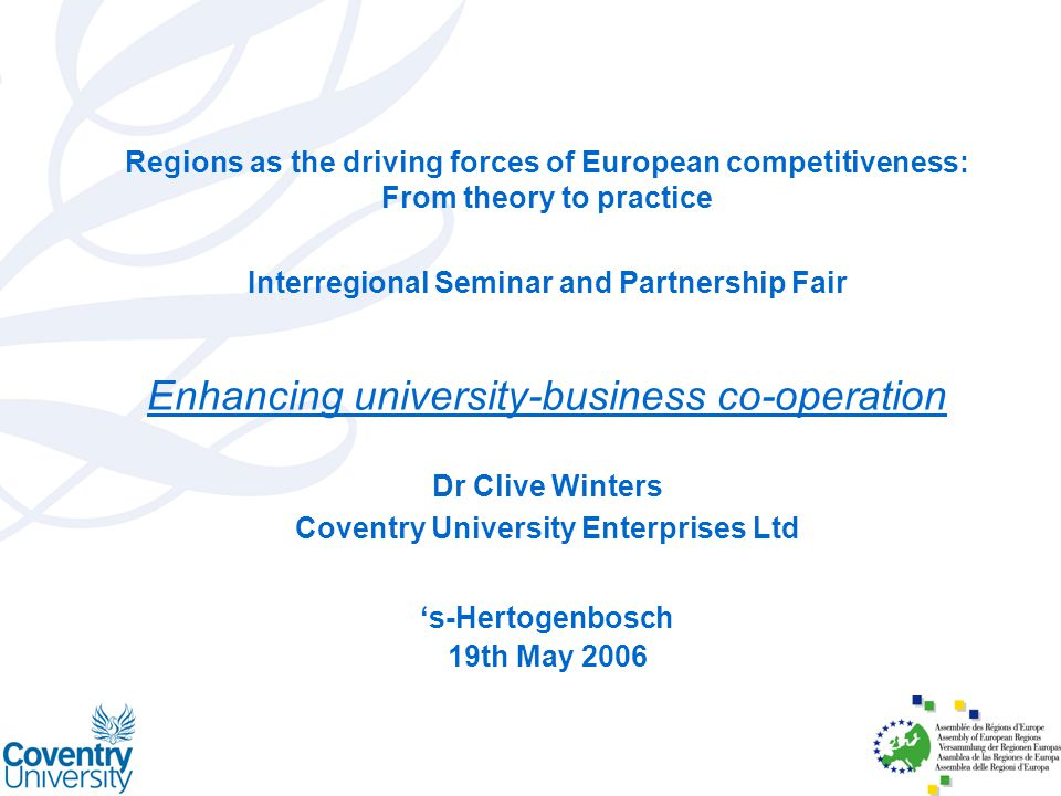 Regions as the driving forces of European competitiveness: From theory to practice Interregional Seminar and Partnership Fair Enhancing university-business co-operation Dr Clive Winters Coventry University Enterprises Ltd 's-Hertogenbosch 19th May 2006