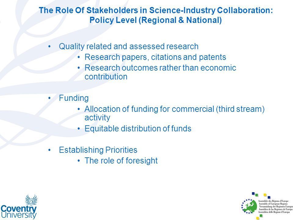 The Role Of Stakeholders in Science-Industry Collaboration: Policy Level (Regional & National) Quality related and assessed research Research papers, citations and patents Research outcomes rather than economic contribution Funding Allocation of funding for commercial (third stream) activity Equitable distribution of funds Establishing Priorities The role of foresight