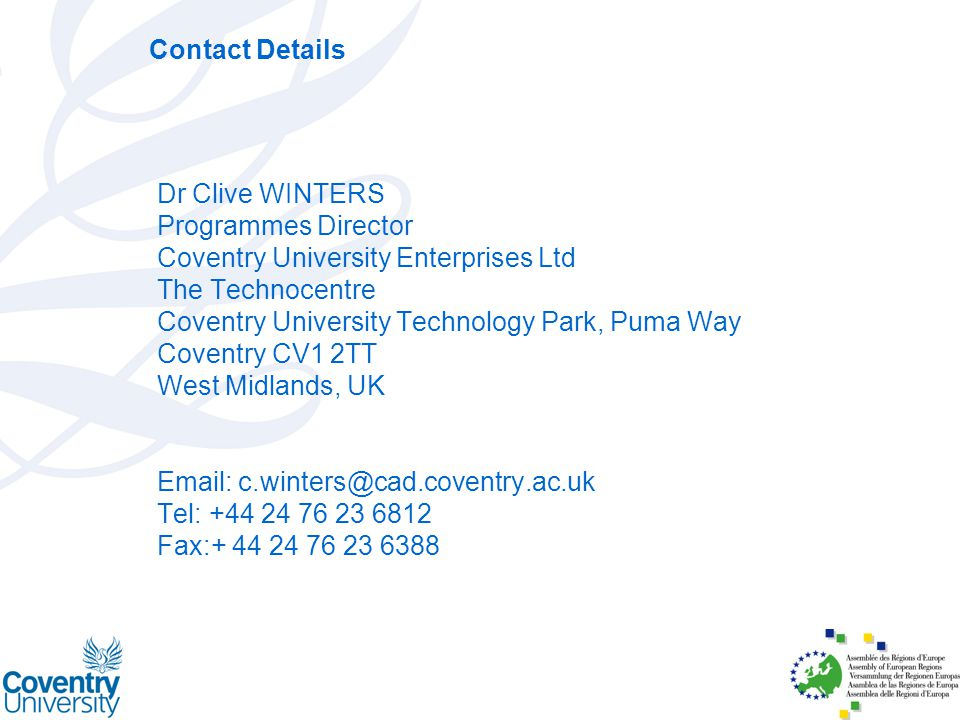 Contact Details Dr Clive WINTERS Programmes Director Coventry University Enterprises Ltd The Technocentre Coventry University Technology Park, Puma Way Coventry CV1 2TT West Midlands, UK Email: c.winters@cad.coventry.ac.uk Tel: +44 24 76 23 6812 Fax:+ 44 24 76 23 6388