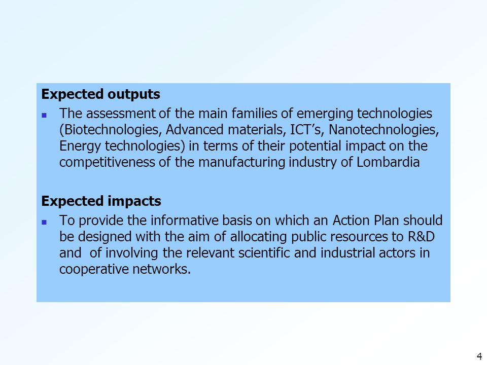 4 Expected outputs The assessment of the main families of emerging technologies (Biotechnologies, Advanced materials, ICT's, Nanotechnologies, Energy technologies) in terms of their potential impact on the competitiveness of the manufacturing industry of Lombardia Expected impacts To provide the informative basis on which an Action Plan should be designed with the aim of allocating public resources to R&D and of involving the relevant scientific and industrial actors in cooperative networks.