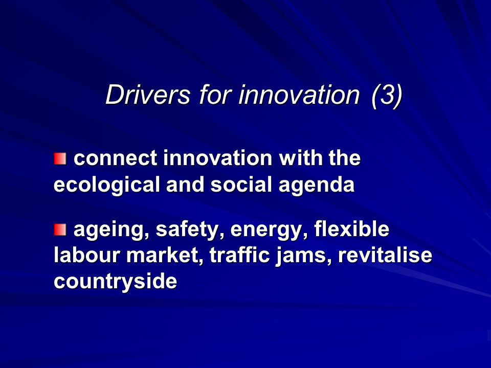 Drivers for innovation (3) connect innovation with the ecological and social agenda connect innovation with the ecological and social agenda ageing, safety, energy, flexible labour market, traffic jams, revitalise countryside ageing, safety, energy, flexible labour market, traffic jams, revitalise countryside