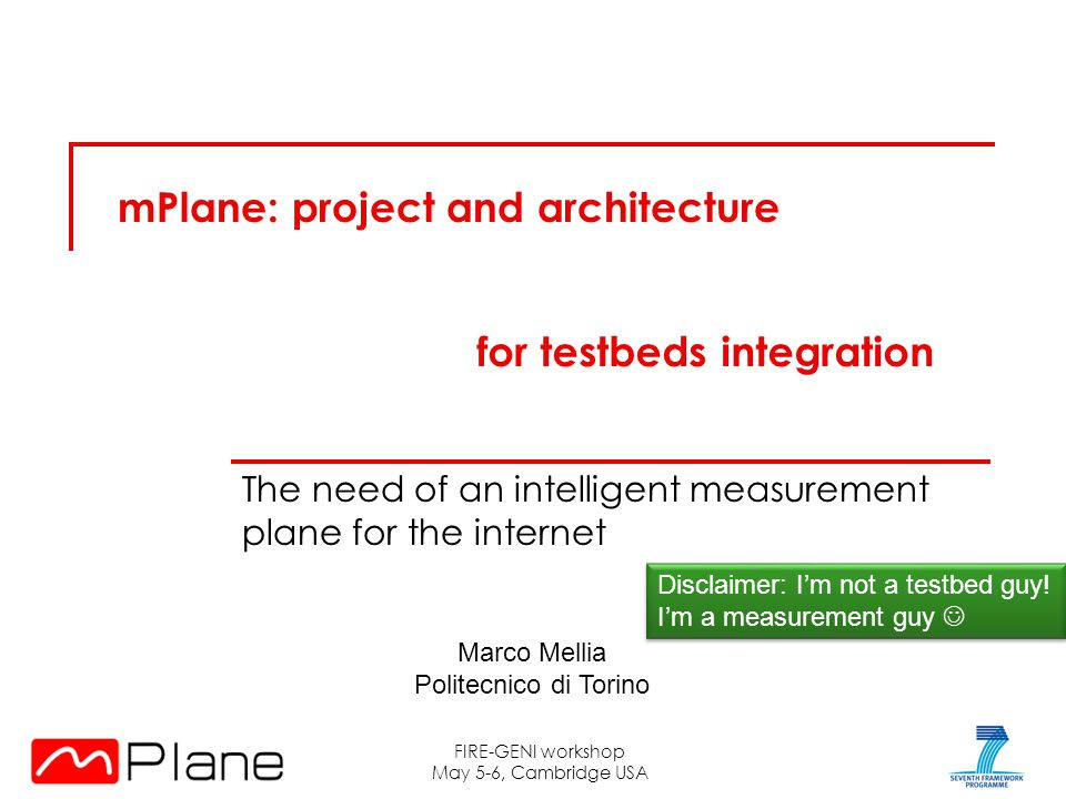 mPlane: project and architecture The need of an intelligent measurement plane for the internet FIRE-GENI workshop May 5-6, Cambridge USA Disclaimer: I'm not a testbed guy.