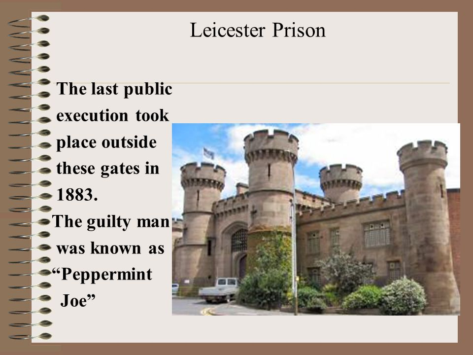 Leicester Prison The last public execution took place outside these gates in 1883.