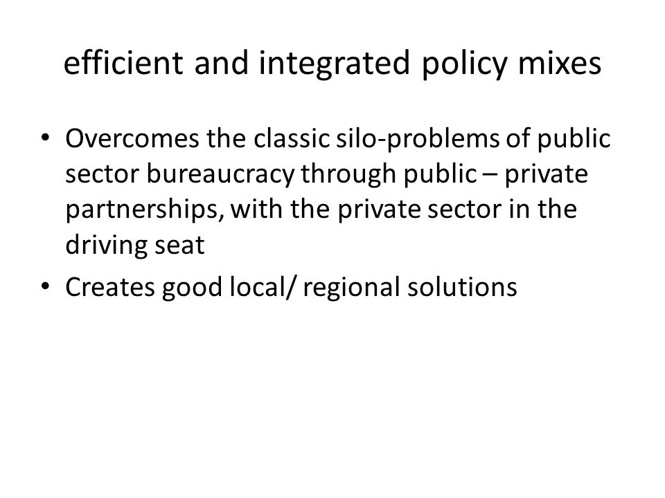 efficient and integrated policy mixes Overcomes the classic silo-problems of public sector bureaucracy through public – private partnerships, with the private sector in the driving seat Creates good local/ regional solutions