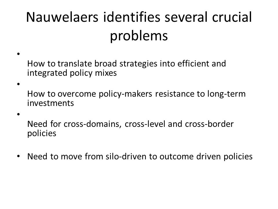Nauwelaers identifies several crucial problems How to translate broad strategies into efficient and integrated policy mixes How to overcome policy-makers resistance to long-term investments Need for cross-domains, cross-level and cross-border policies Need to move from silo-driven to outcome driven policies