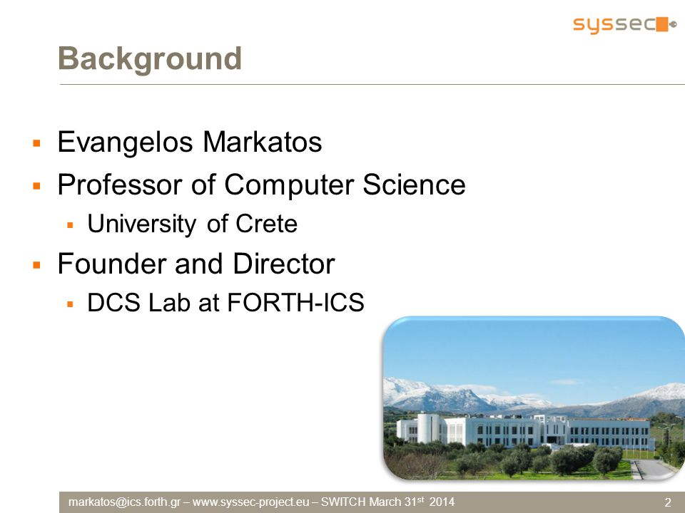 –   – SWITCH March 31 st 2014 Background  Evangelos Markatos  Professor of Computer Science  University of Crete  Founder and Director  DCS Lab at FORTH-ICS 2