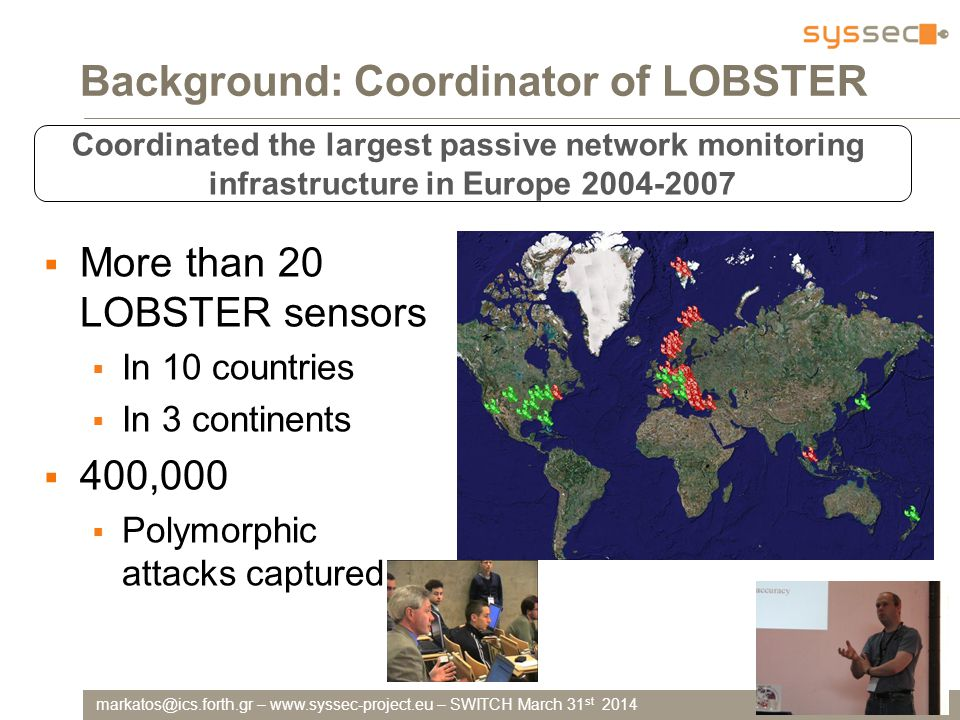–   – SWITCH March 31 st 2014 Background: Coordinator of LOBSTER Coordinated the largest passive network monitoring infrastructure in Europe  More than 20 LOBSTER sensors  In 10 countries  In 3 continents  400,000  Polymorphic attacks captured