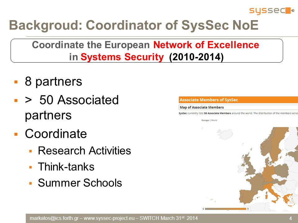 –   – SWITCH March 31 st 2014 Backgroud: Coordinator of SysSec NoE 4 Coordinate the European Network of Excellence in Systems Security ( )  8 partners  > 50 Associated partners  Coordinate  Research Activities  Think-tanks  Summer Schools