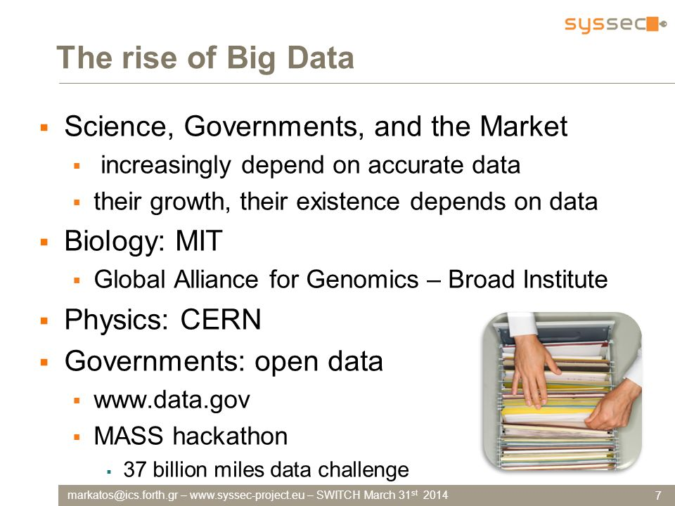 –   – SWITCH March 31 st 2014 The rise of Big Data  Science, Governments, and the Market  increasingly depend on accurate data  their growth, their existence depends on data  Biology: MIT  Global Alliance for Genomics – Broad Institute  Physics: CERN  Governments: open data     MASS hackathon  37 billion miles data challenge 7
