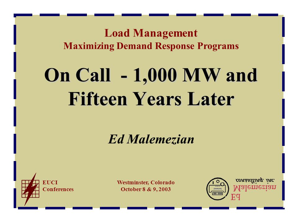 Load Management Maximizing Demand Response Programs EUCI Conferences Westminster, Colorado October 8 & 9, 2003 On Call - 1,000 MW and Fifteen Years Later Ed Malemezian