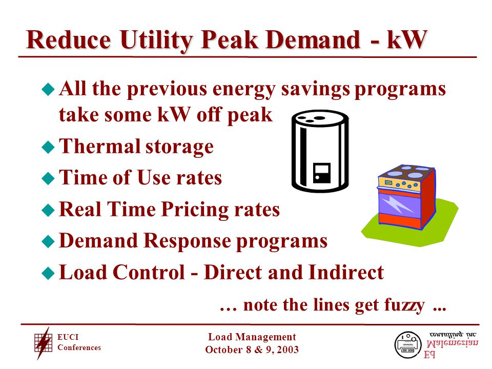 EUCI Conferences Load Management October 8 & 9, 2003 Reduce Utility Peak Demand - kW u All the previous energy savings programs take some kW off peak u Thermal storage u Time of Use rates u Real Time Pricing rates u Demand Response programs u Load Control - Direct and Indirect … note the lines get fuzzy...