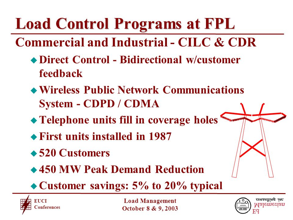 EUCI Conferences Load Management October 8 & 9, 2003 Load Control Programs at FPL Commercial and Industrial - CILC & CDR u Direct Control - Bidirectional w/customer feedback u Wireless Public Network Communications System - CDPD / CDMA u Telephone units fill in coverage holes u First units installed in 1987 u 520 Customers u 450 MW Peak Demand Reduction u Customer savings: 5% to 20% typical