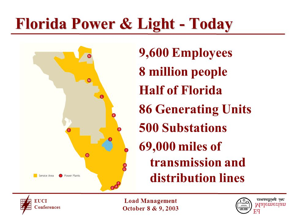EUCI Conferences Load Management October 8 & 9, 2003 Florida Power & Light - Today 9,600 Employees 8 million people Half of Florida 86 Generating Units 500 Substations 69,000 miles of transmission and distribution lines