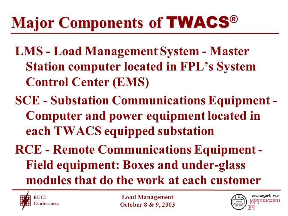 EUCI Conferences Load Management October 8 & 9, 2003 Major Components of TWACS Major Components of TWACS ® ® LMS - Load Management System - Master Station computer located in FPL's System Control Center (EMS) SCE - Substation Communications Equipment - Computer and power equipment located in each TWACS equipped substation RCE - Remote Communications Equipment - Field equipment: Boxes and under-glass modules that do the work at each customer