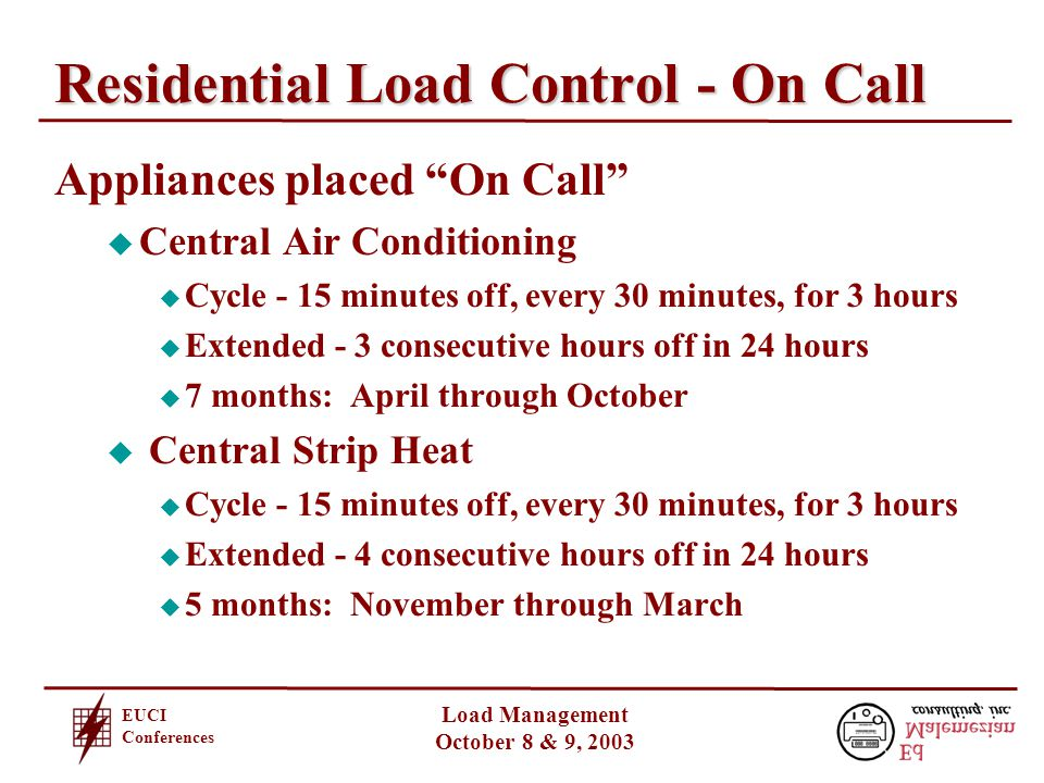 EUCI Conferences Load Management October 8 & 9, 2003 Residential Load Control - On Call Appliances placed On Call u Central Air Conditioning u Cycle - 15 minutes off, every 30 minutes, for 3 hours u Extended - 3 consecutive hours off in 24 hours u 7 months: April through October u Central Strip Heat u Cycle - 15 minutes off, every 30 minutes, for 3 hours u Extended - 4 consecutive hours off in 24 hours u 5 months: November through March