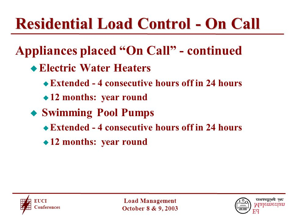 EUCI Conferences Load Management October 8 & 9, 2003 Residential Load Control - On Call Appliances placed On Call - continued u Electric Water Heaters u Extended - 4 consecutive hours off in 24 hours u 12 months: year round u Swimming Pool Pumps u Extended - 4 consecutive hours off in 24 hours u 12 months: year round