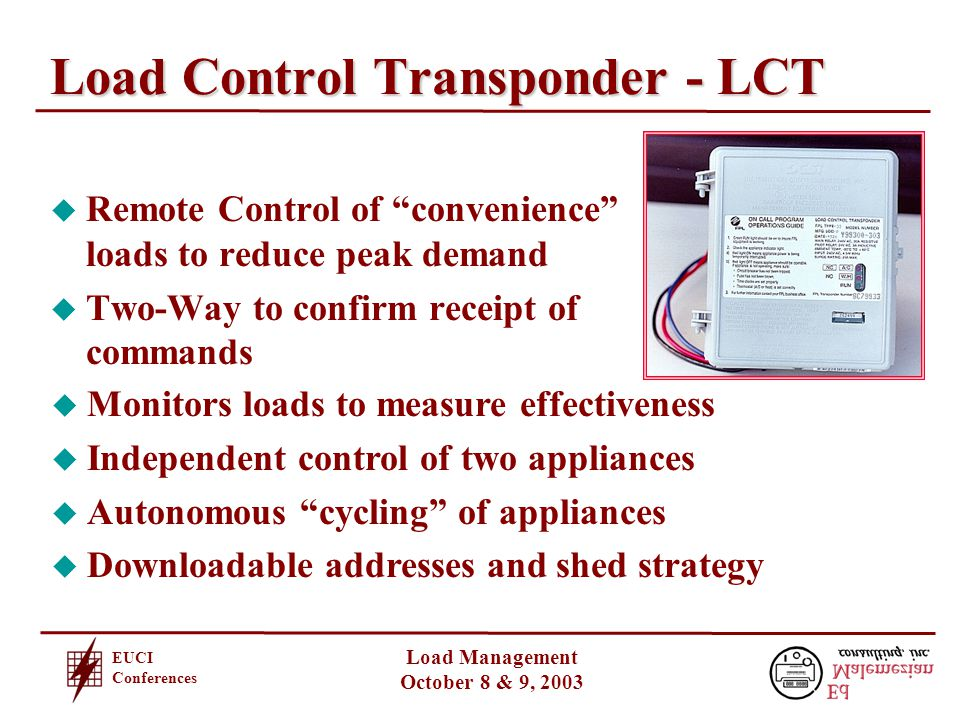 EUCI Conferences Load Management October 8 & 9, 2003 Load Control Transponder - LCT u Remote Control of convenience loads to reduce peak demand u Two-Way to confirm receipt of commands u Monitors loads to measure effectiveness u Independent control of two appliances u Autonomous cycling of appliances u Downloadable addresses and shed strategy