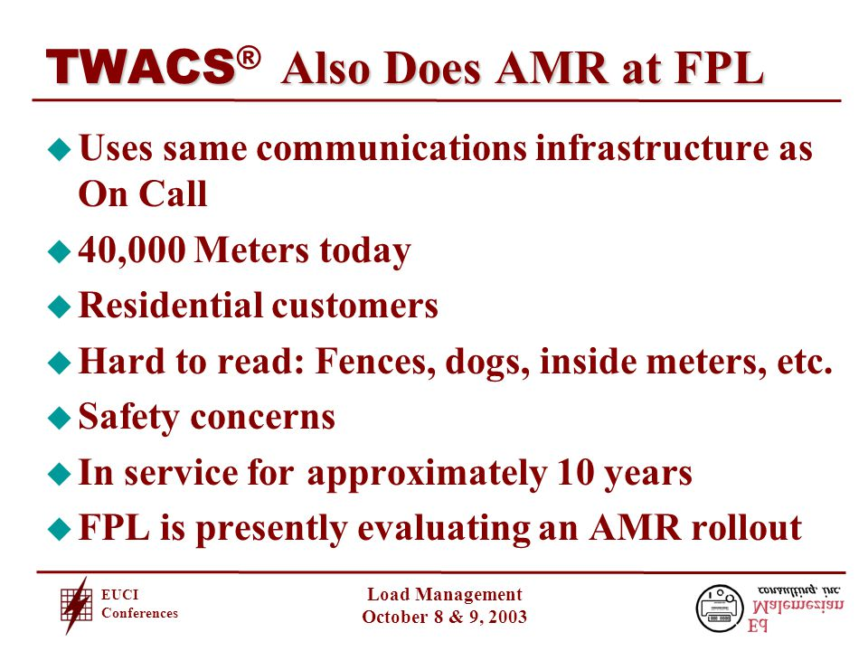 EUCI Conferences Load Management October 8 & 9, 2003 TWACS Also Does AMR at FPL TWACS ® Also Does AMR at FPL u Uses same communications infrastructure as On Call u 40,000 Meters today u Residential customers u Hard to read: Fences, dogs, inside meters, etc.