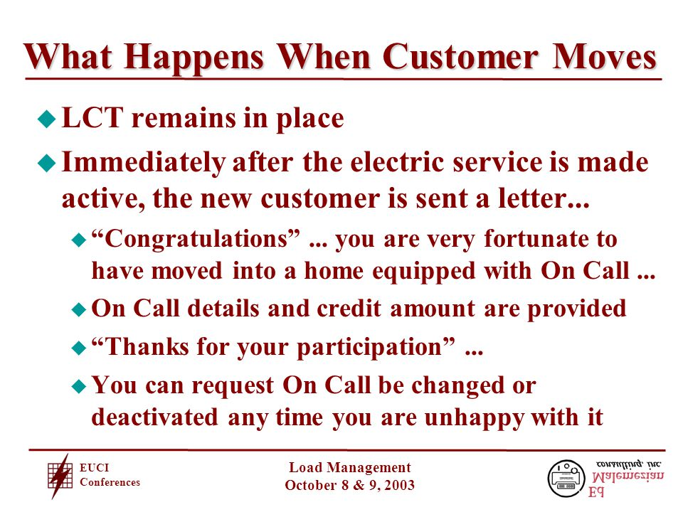 EUCI Conferences Load Management October 8 & 9, 2003 What Happens When Customer Moves u LCT remains in place u Immediately after the electric service is made active, the new customer is sent a letter...