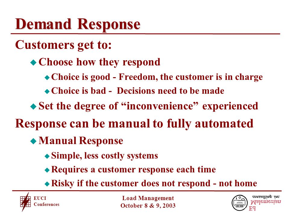 EUCI Conferences Load Management October 8 & 9, 2003 Demand Response Customers get to: u Choose how they respond u Choice is good - Freedom, the customer is in charge u Choice is bad - Decisions need to be made u Set the degree of inconvenience experienced Response can be manual to fully automated u Manual Response u Simple, less costly systems u Requires a customer response each time u Risky if the customer does not respond - not home