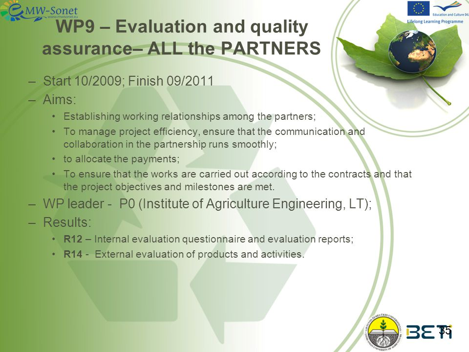 WP9 – Evaluation and quality assurance– ALL the PARTNERS –Start 10/2009; Finish 09/2011 –Aims: Establishing working relationships among the partners; To manage project efficiency, ensure that the communication and collaboration in the partnership runs smoothly; to allocate the payments; To ensure that the works are carried out according to the contracts and that the project objectives and milestones are met.