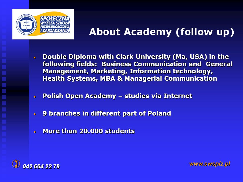 About Academy (follow up) Double Diploma with Clark University (Ma, USA) in the following fields: Business Communication and General Management, Marketing, Information technology, Health Systems, MBA & Managerial Communication Double Diploma with Clark University (Ma, USA) in the following fields: Business Communication and General Management, Marketing, Information technology, Health Systems, MBA & Managerial Communication Polish Open Academy – studies via Internet Polish Open Academy – studies via Internet 9 branches in different part of Poland 9 branches in different part of Poland More than 20.000 students More than 20.000 students 042 664 22 78 www.swspiz.pl 