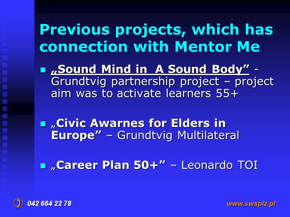 "Previous projects, which has connection with Mentor Me ""Sound Mind in A Sound Body - Grundtvig partnership project – project aim was to activate learners 55+ ""Sound Mind in A Sound Body - Grundtvig partnership project – project aim was to activate learners 55+ ""Civic Awarnes for Elders in Europe – Grundtvig Multilateral ""Civic Awarnes for Elders in Europe – Grundtvig Multilateral ""Career Plan 50+ – Leonardo TOI ""Career Plan 50+ – Leonardo TOI 042 664 22 78  www.swspiz.pl"