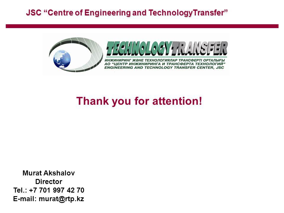 "JSC ""Centre of Engineering and TechnologyTransfer"" Thank you for attention! Murat Akshalov Director Tel.: +7 701 997 42 70 E-mail: murat@rtp.kz"