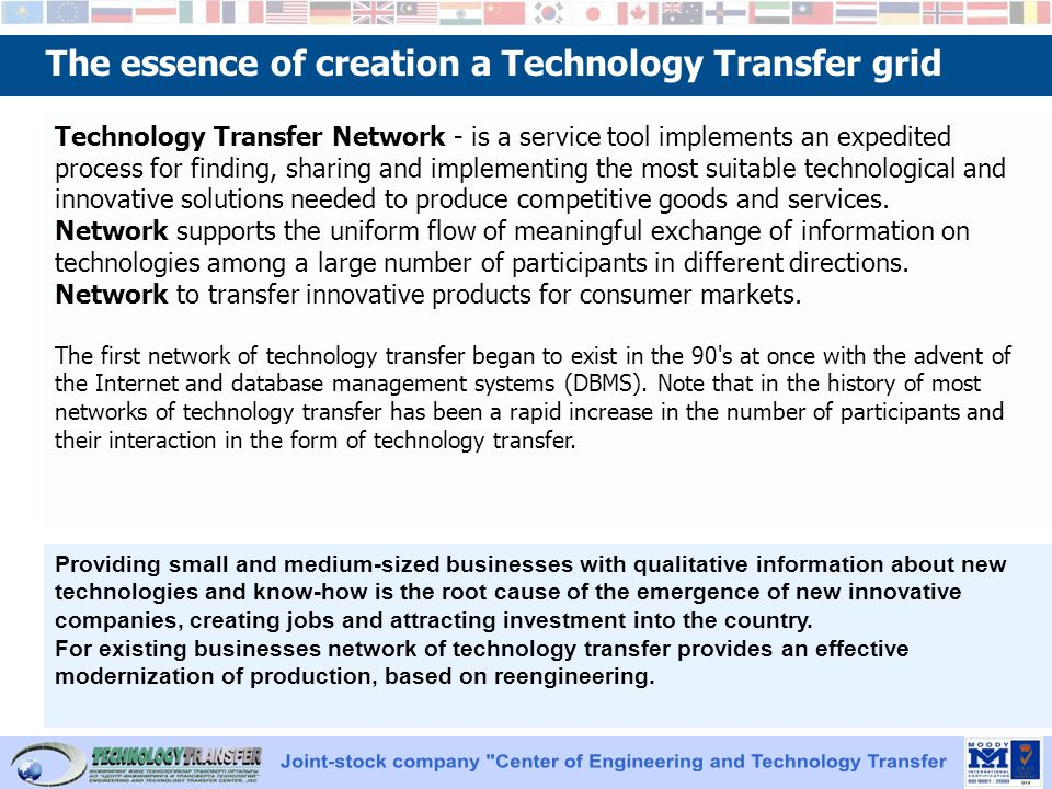 The essence of creation a Technology Transfer grid Technology Transfer Network - is a service tool implements an expedited process for finding, sharing and implementing the most suitable technological and innovative solutions needed to produce competitive goods and services.