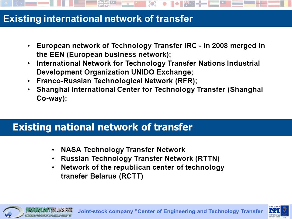 Existing international network of transfer Existing national network of transfer European network of Technology Transfer IRC - in 2008 merged in the EEN (European business network); International Network for Technology Transfer Nations Industrial Development Organization UNIDO Exchange; Franco-Russian Technological Network (RFR); Shanghai International Center for Technology Transfer (Shanghai Co-way); NASA Technology Transfer Network Russian Technology Transfer Network (RTTN) Network of the republican center of technology transfer Belarus (RCTT)