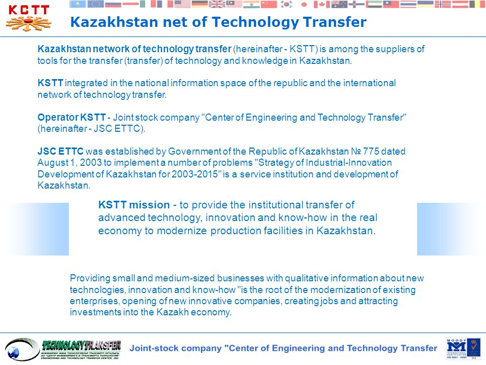 Kazakhstan net of Technology Transfer Kazakhstan network of technology transfer (hereinafter - KSTT) is among the suppliers of tools for the transfer (transfer) of technology and knowledge in Kazakhstan.