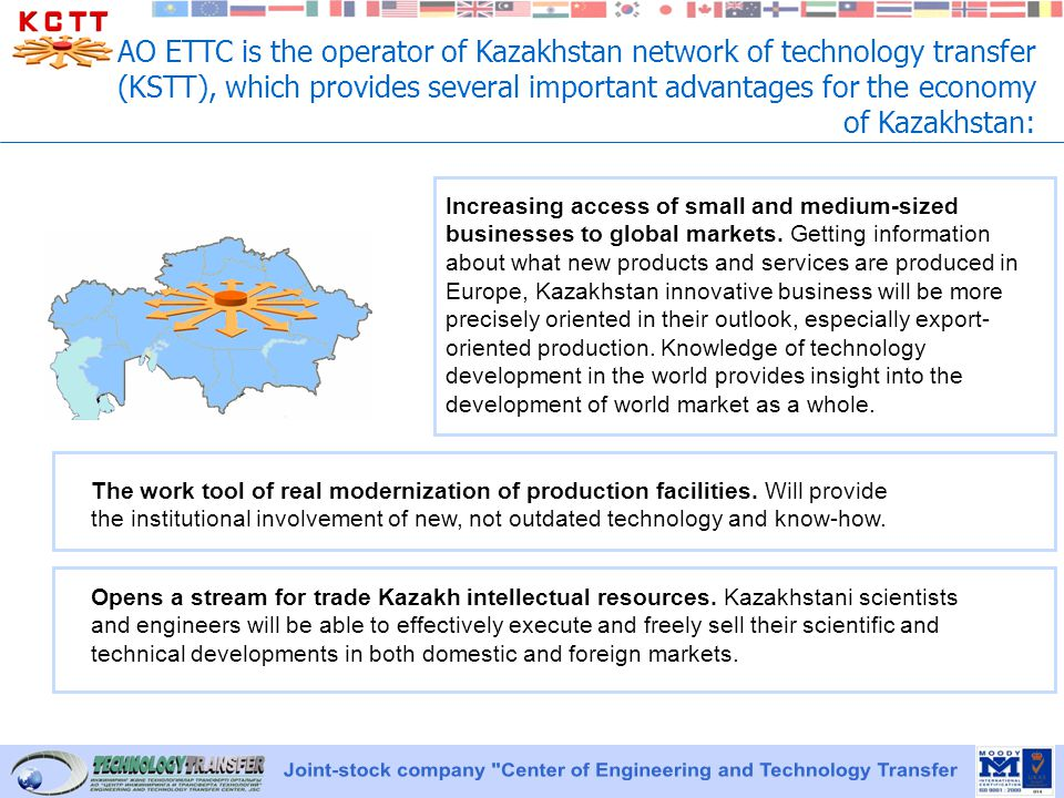 AO ETTC is the operator of Kazakhstan network of technology transfer (KSTT), which provides several important advantages for the economy of Kazakhstan: Increasing access of small and medium-sized businesses to global markets.