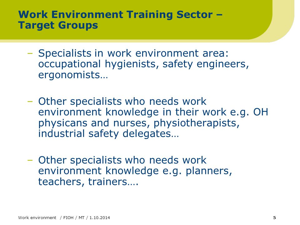 Work environment / FIOH / MT / 1.10.20145 Work Environment Training Sector – Target Groups –Specialists in work environment area: occupational hygienists, safety engineers, ergonomists… –Other specialists who needs work environment knowledge in their work e.g.