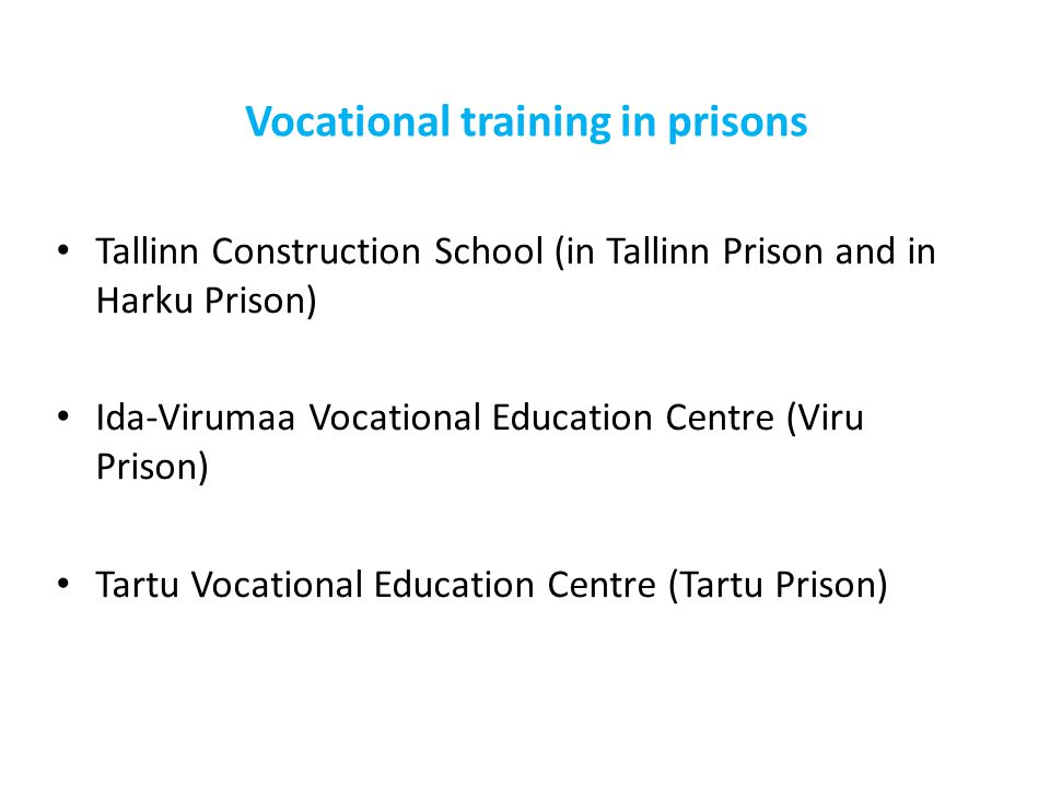Vocational training in prisons Tallinn Construction School (in Tallinn Prison and in Harku Prison) Ida-Virumaa Vocational Education Centre (Viru Prison) Tartu Vocational Education Centre (Tartu Prison)