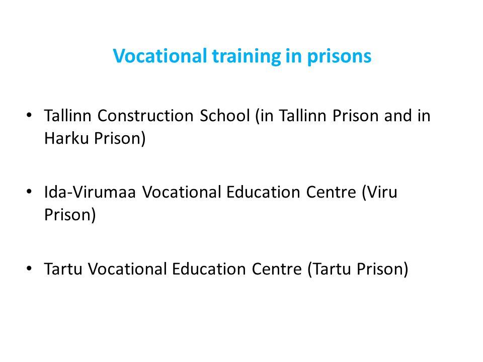 Vocational training in prisons Tallinn Construction School (in Tallinn Prison and in Harku Prison) Ida-Virumaa Vocational Education Centre (Viru Priso