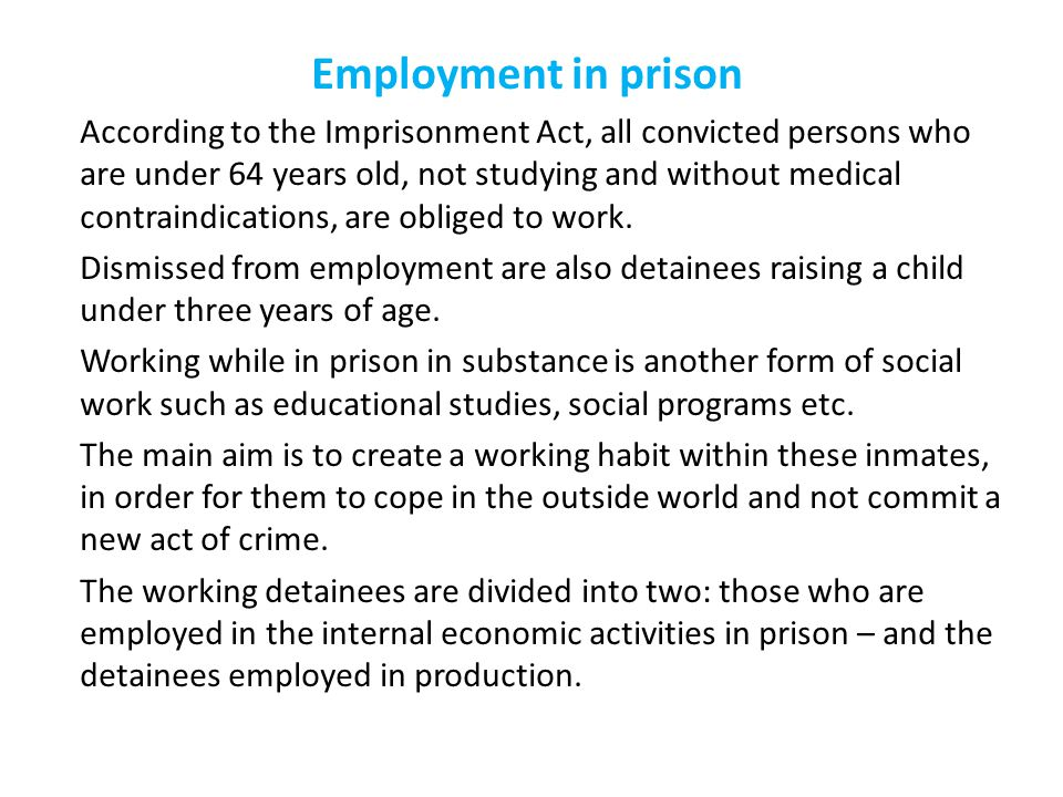 Employment in prison According to the Imprisonment Act, all convicted persons who are under 64 years old, not studying and without medical contraindications, are obliged to work.