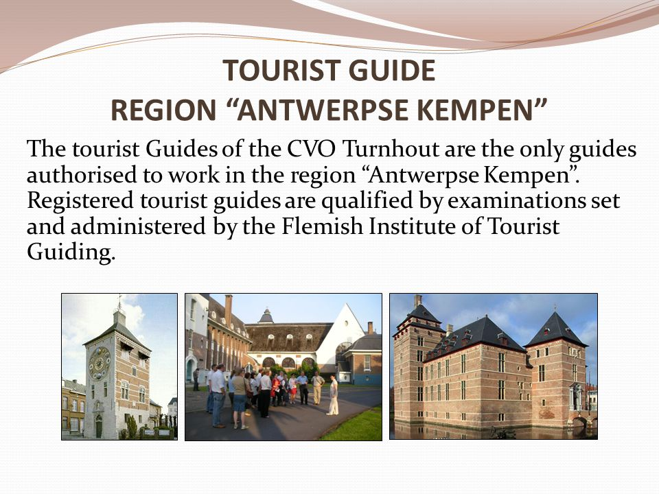 TOURIST GUIDE REGION ANTWERPSE KEMPEN The tourist Guides of the CVO Turnhout are the only guides authorised to work in the region Antwerpse Kempen .