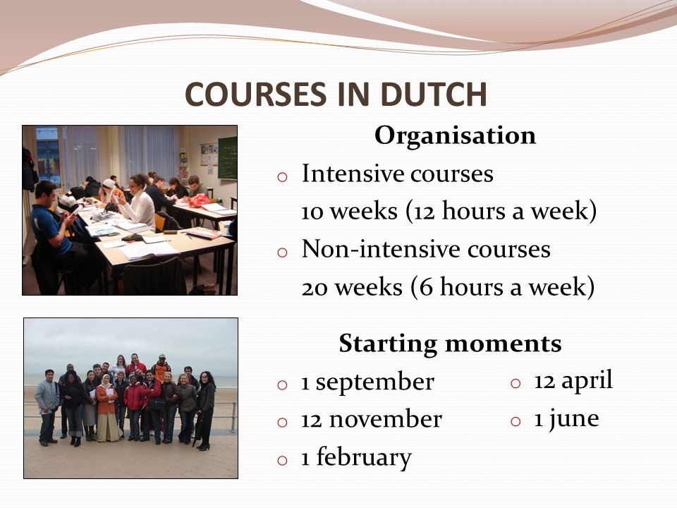 COURSES IN DUTCH Organisation o Intensive courses 10 weeks (12 hours a week) o Non-intensive courses 20 weeks (6 hours a week) Starting moments o 1 september o 12 november o 1 february o 12 april o 1 june