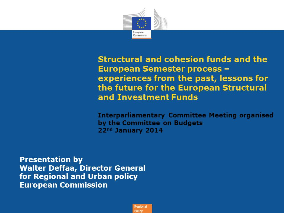 Regional Policy Structural and cohesion funds and the European Semester process – experiences from the past, lessons for the future for the European Structural and Investment Funds Interparliamentary Committee Meeting organised by the Committee on Budgets 22 nd January 2014 Presentation by Walter Deffaa, Director General for Regional and Urban policy European Commission