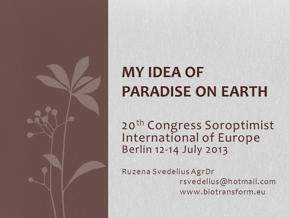 20 th Congress Soroptimist International of Europe Berlin 12-14 July 2013 Ruzena Svedelius AgrDr rsvedelius@hotmail.com www.biotransform.eu MY IDEA OF ​​ PARADISE ON EARTH